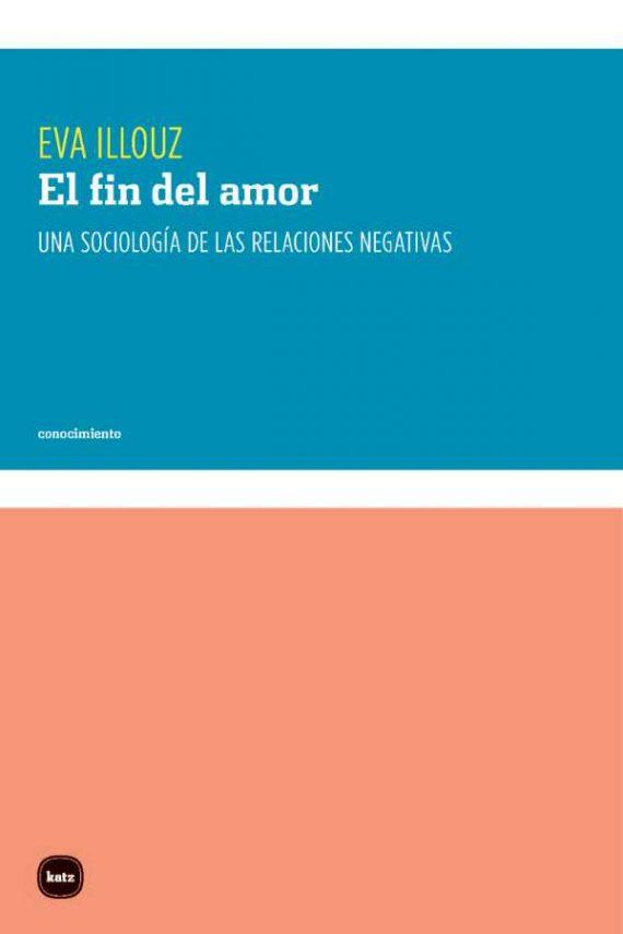 El fin del amor. Una sociología de las relaciones negativas