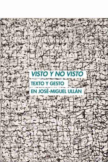 Visto y no visto. Texto y gesto en José-Miguel Ullán